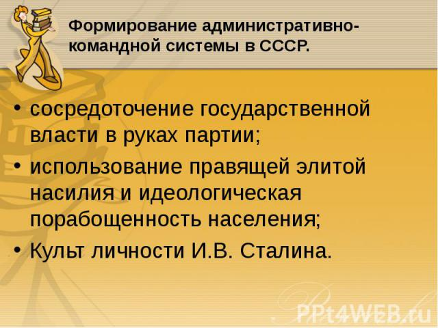 сосредоточение государственной власти в руках партии; сосредоточение государственной власти в руках партии; использование правящей элитой насилия и идеологическая порабощенность населения; Культ личности И.В. Сталина.