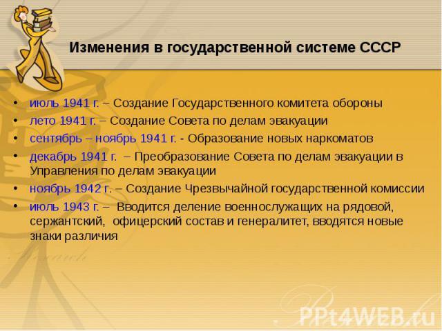 июль 1941 г. – Создание Государственного комитета обороны июль 1941 г. – Создание Государственного комитета обороны лето 1941 г. – Создание Совета по делам эвакуации сентябрь – ноябрь 1941 г. - Образование новых наркоматов декабрь 1941 г. – Преобраз…