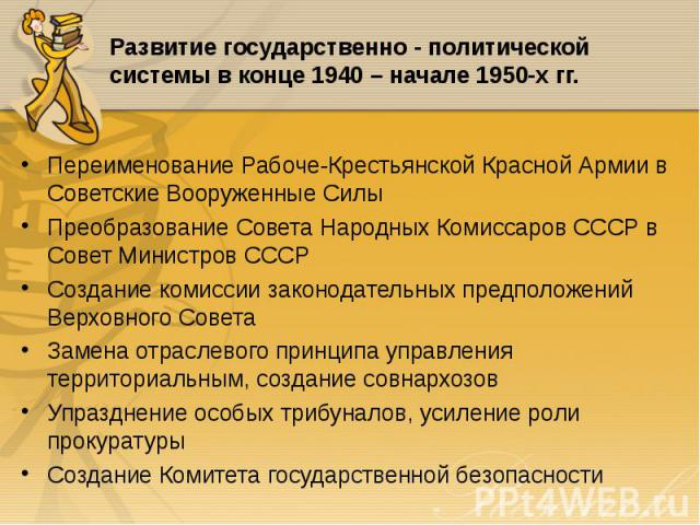 Переименование Рабоче-Крестьянской Красной Армии в Советские Вооруженные Силы Переименование Рабоче-Крестьянской Красной Армии в Советские Вооруженные Силы Преобразование Совета Народных Комиссаров СССР в Совет Министров СССР Создание комиссии закон…