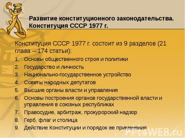 Конституция СССР 1977 г. состоит из 9 разделов (21 глава – 174 статьи): Конституция СССР 1977 г. состоит из 9 разделов (21 глава – 174 статьи): Основы общественного строя и политики Государство и личность Национально-государственное устройство Совет…