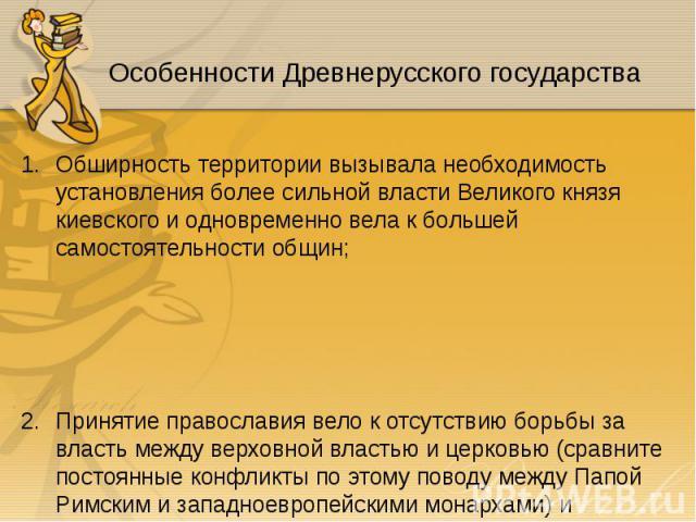 Обширность территории вызывала необходимость установления более сильной власти Великого князя киевского и одновременно вела к большей самостоятельности общин; Обширность территории вызывала необходимость установления более сильной власти Великого кн…
