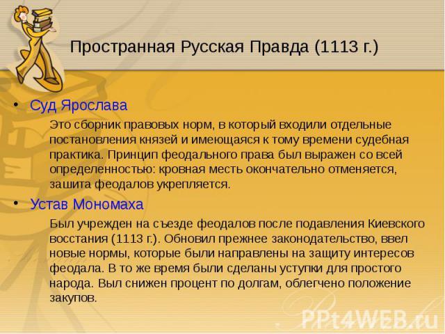 Суд Ярослава Суд Ярослава Это сборник правовых норм, в который входили отдельные постановления князей и имеющаяся к тому времени судебная практика. Принцип феодального права был выражен со всей определенностью: кровная месть окончательно отменяется,…