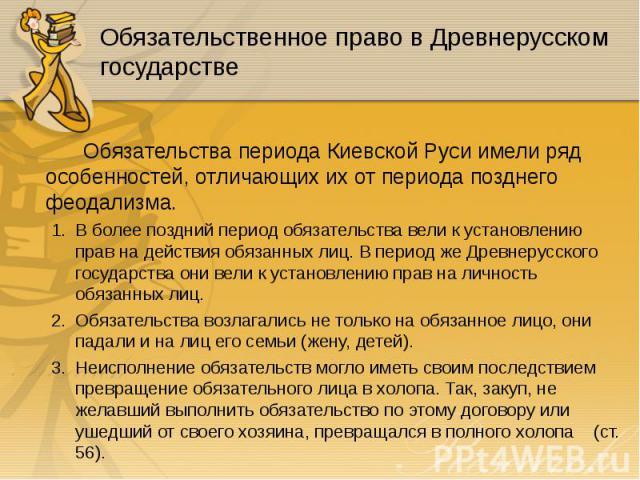 Обязательства периода Киевской Руси имели ряд особенностей, отличающих их от периода позднего феодализма. Обязательства периода Киевской Руси имели ряд особенностей, отличающих их от периода позднего феодализма. В более поздний период обязательства …