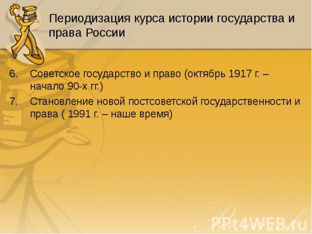 Советское государство и право (октябрь 1917 г. – начало 90-х гг.) Советское государство и право (октябрь 1917 г. – начало 90-х гг.) Становление новой постсоветской государственности и права ( 1991 г. – наше время)