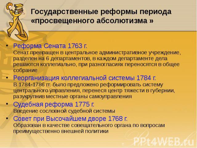 Реформа Сената 1763 г. Сенат превращен в центральное административное учреждение, разделен на 6 департаментов, в каждом департаменте дела решаются коллегиально, при разногласиях переносятся в общее собрание Реформа Сената 1763 г. Сенат превращен в ц…