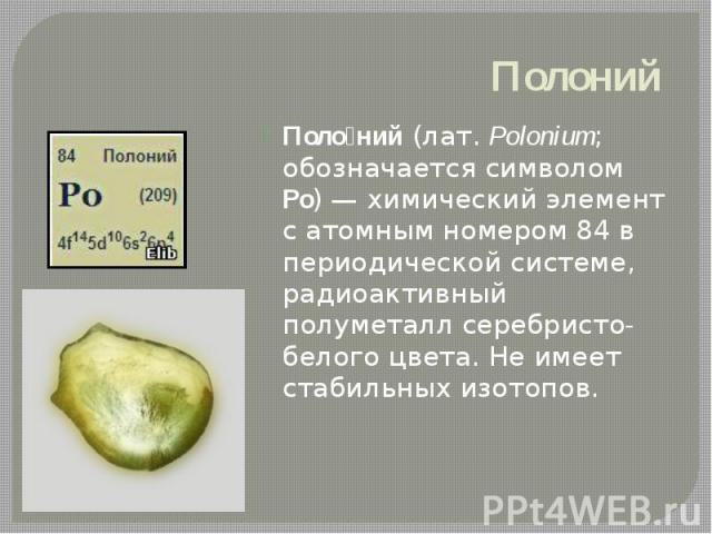 Полоний Поло ний(лат.Polonium; обозначается символом Po)— химический элемент с атомным номером 84 в периодической системе, радиоактивный полуметалл серебристо-белого цвета. Не имеет стабильных изотопов.