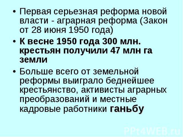 Первая серьезная реформа новой власти - аграрная реформа (Закон от 28 июня 1950 года) Первая серьезная реформа новой власти - аграрная реформа (Закон от 28 июня 1950 года) К весне 1950 года 300 млн. крестьян получили 47 млн га земли Больше всего от …