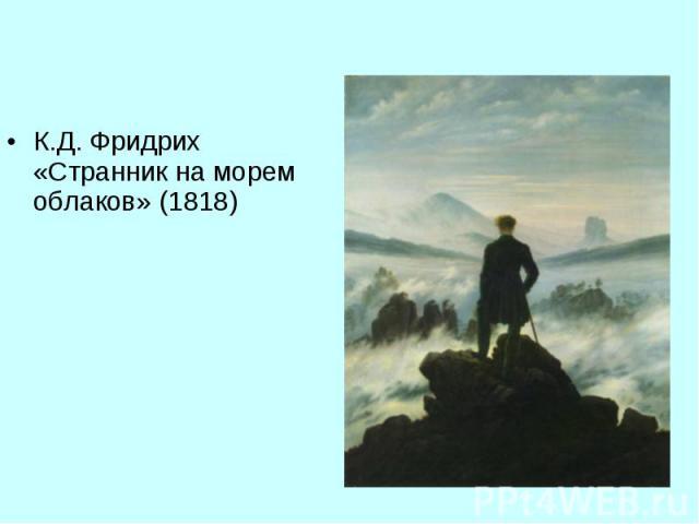 К.Д. Фридрих «Странник на морем облаков» (1818) К.Д. Фридрих «Странник на морем облаков» (1818)