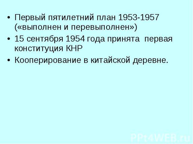 Первый пятилетний план 1953-1957 («выполнен и перевыполнен») Первый пятилетний план 1953-1957 («выполнен и перевыполнен») 15 сентября 1954 года принята первая конституция КНР Кооперирование в китайской деревне.