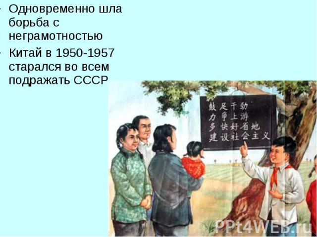 Одновременно шла борьба с неграмотностью Одновременно шла борьба с неграмотностью Китай в 1950-1957 старался во всем подражать СССР