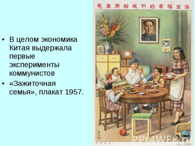 В целом экономика Китая выдержала первые эксперименты коммунистов В целом экономика Китая выдержала первые эксперименты коммунистов «Зажиточная семья», плакат 1957.