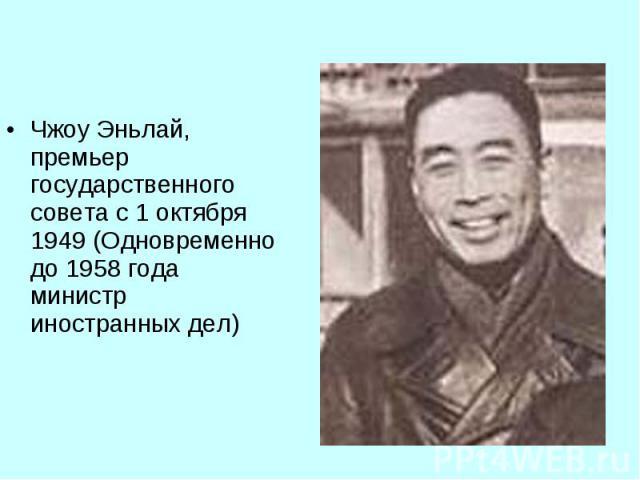 Чжоу Эньлай, премьер государственного совета с 1 октября 1949 (Одновременно до 1958 года министр иностранных дел) Чжоу Эньлай, премьер государственного совета с 1 октября 1949 (Одновременно до 1958 года министр иностранных дел)