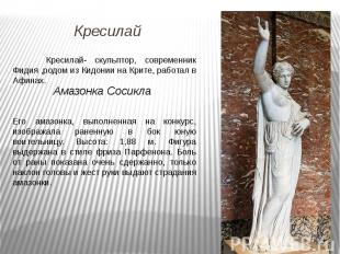 Кресилай- скульптор, современник Фидия ,родом из Кидонии на Крите, работал в Афи