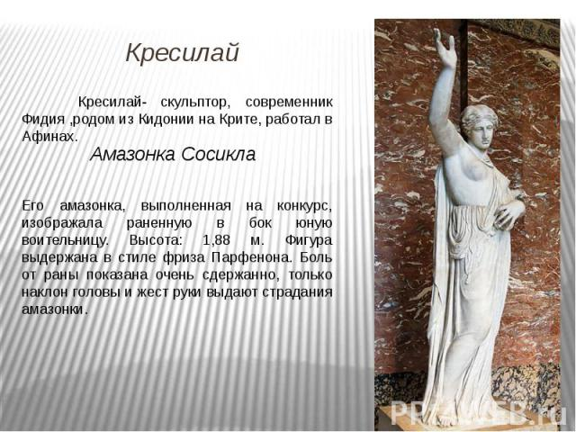 Кресилай- скульптор, современник Фидия ,родом из Кидонии на Крите, работал в Афинах. Его амазонка, выполненная на конкурс, изображала раненную в бок юную воительницу. Высота: 1,88 м. Фигура выдержана в стиле фриза Парфенона. Боль от раны показана оч…