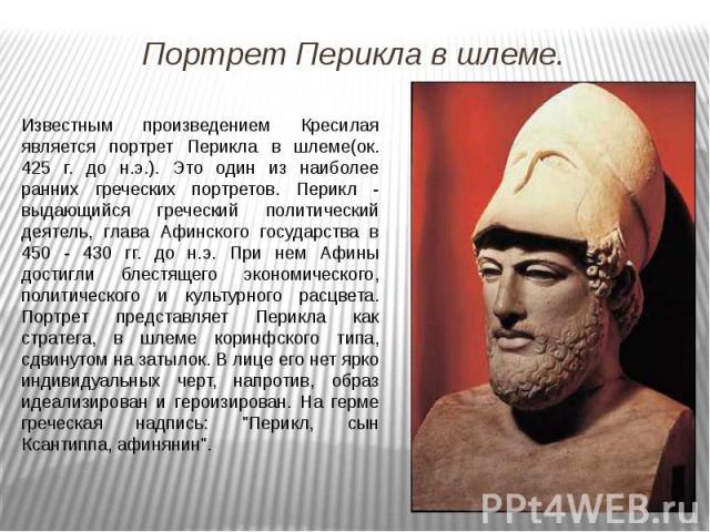Известным произведением Кресилая является портрет Перикла в шлеме(ок. 425 г. до н.э.). Это один из наиболее ранних греческих портретов. Перикл - выдающийся греческий политический деятель, глава Афинского государства в 450 - 430 гг. до н.э. При нем А…
