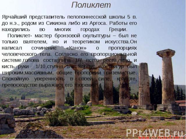 Ярчайший представитель пелопоннесской школы 5 в. до н.э., родом из Сикиона либо из Аргоса. Работы его находились во многих городах Греции. Поликлет- мастер бронзовой скульптуры – был не только ваятелем, но и теоретиком искусства.Он написал сочинение…