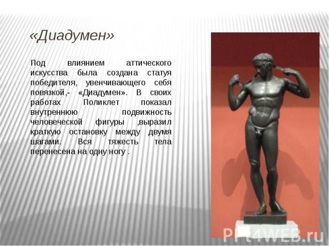 Под влиянием аттического искусства была создана статуя победителя, увенчивающего себя повязкой,- «Диадумен». В своих работах Поликлет показал внутреннюю подвижность человеческой фигуры ,выразил краткую остановку между двумя шагами. Вся тяжесть тела …