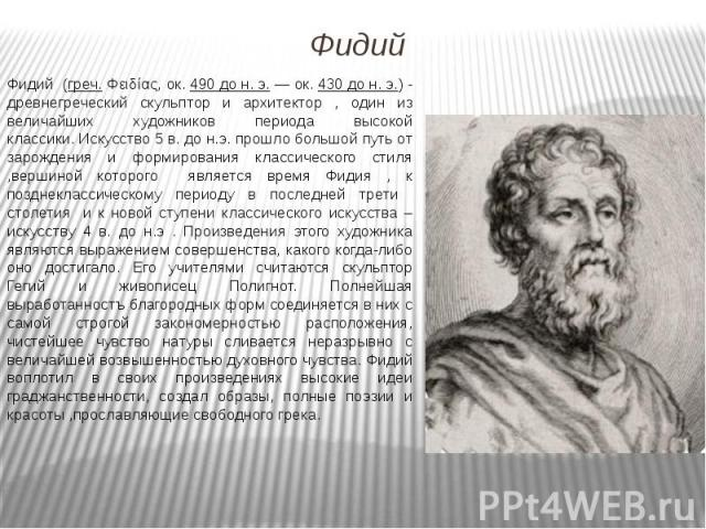 Фидий (греч.Φειδίας, ок.490 до н. э.— ок.430 до н. э.)-древнегреческий скульптор и архитектор , один из величайших художников периода высокой классики.Искусство 5 в. до н.э. прошло большой путь от зарождения…
