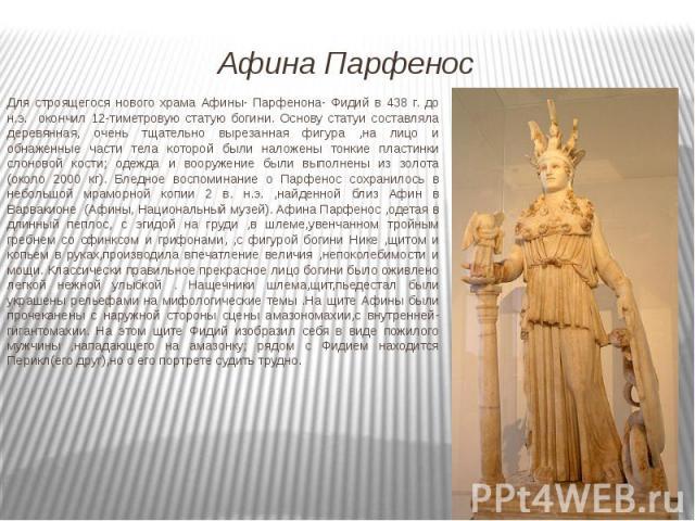 Для строящегося нового храма Афины- Парфенона- Фидий в 438 г. до н.э. окончил 12-тиметровую статую богини. Основу статуи составляла деревянная, очень тщательно вырезанная фигура ,на лицо и обнаженные части тела которой были наложены тонкие пластинки…