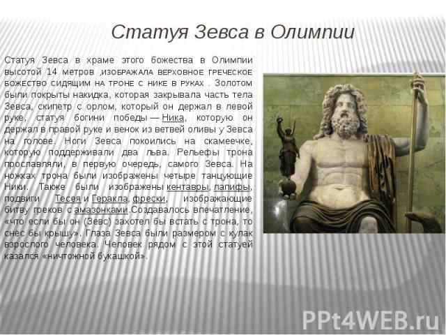 Статуя Зевса в храме этого божества в Олимпии высотой 14 метров ,ИЗОБРАЖАЛА ВЕРХОВНОЕ ГРЕЧЕСКОЕ БОЖЕСТВО СИДЯЩИМ НА ТРОНЕ С НИКЕ В РУКАХ . Золотом были покрыты накидка, которая закрывала часть тела Зевса, скипетр с орлом, который он держал в левой р…