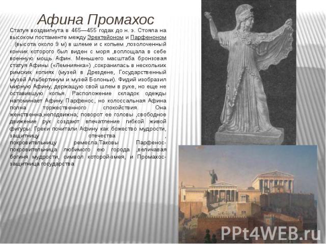 Статуя воздвигнута в 465—455 годах дон.э. Стояла на высоком постаменте междуЭрехтейономиПарфеноном. (высота около 9 м) в шлеме и с копьем ,позолоченный кончик которого был виден с моря ,воплощала в себе военную мо…
