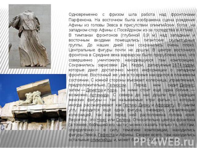 Одновременно с фризом шла работа над фронтонами Парфенона. На восточном была изображена сцена рождения Афины из головы Зевса в присутствии олимпийских богов ,на западном-спор Афины с Посейдоном из-за господства в Аттике . В тимпанах фронтонов (глуби…