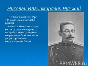 Николай Владимирович Рузский С 19 июля по 3 сентября 1914 года командовал3