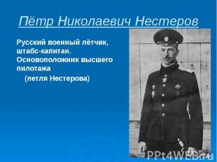 Пётр Николаевич Нестеров Русскийвоенный лётчик, штабс-капитан. Основополож