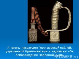 А также, награжден Георгиевской саблей, украшенной бриллиантами, с надпись