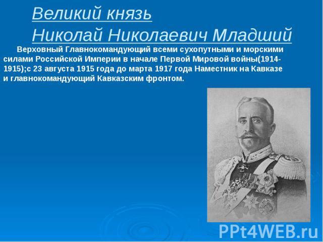 Великий князь Николай Николаевич Младший Верховный Главнокомандующий всеми сухопутными и морскими силами Российской Империи в начале Первой Мировой войны(1914-1915);с 23 августа 1915 года до марта 1917 года Наместник на Кавказе и главнокомандующий К…