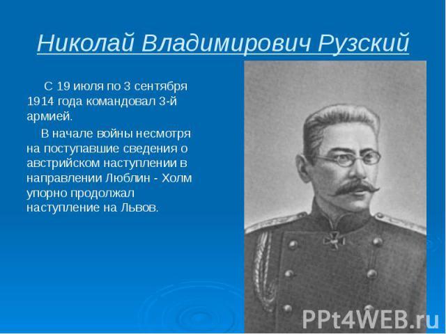 Николай Владимирович Рузский С 19 июля по 3 сентября 1914 года командовал3-й армией. В начале войны несмотря на поступавшие сведения о австрийском наступлении в направлении Люблин - Холм упорно продолжал наступление на Львов.