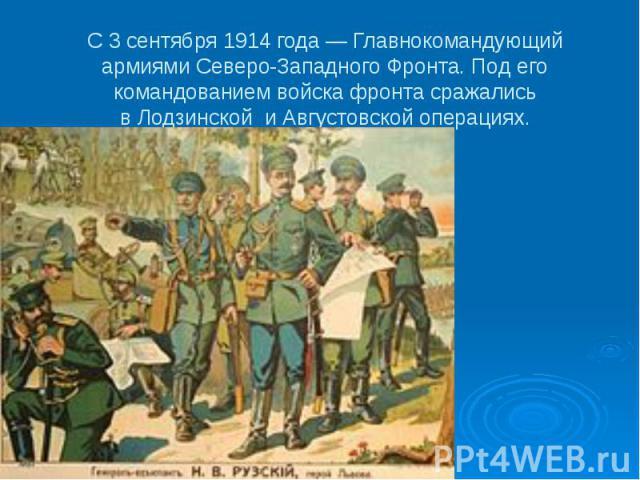 С 3 сентября 1914 года— Главнокомандующий армиямиСеверо-Западного Фронта. Под его командованием войска фронта сражались вЛодзинской иАвгустовской операциях.