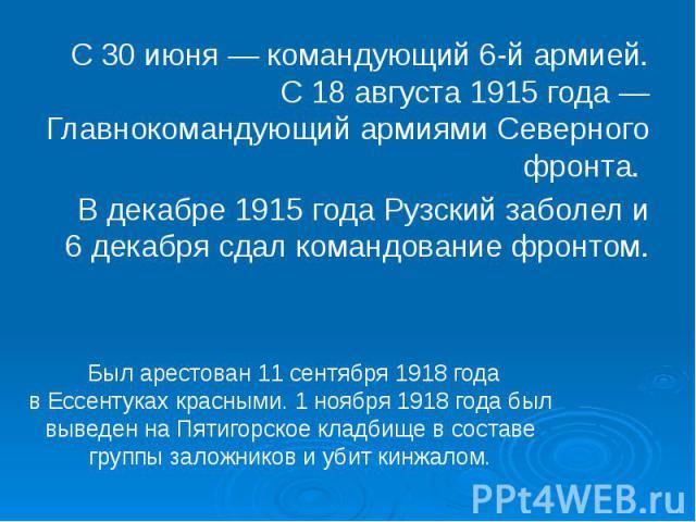 С 30 июня— командующий6-й армией. С 18 августа 1915 года— Главнокомандующий армиямиСеверного фронта. В декабре 1915 года Рузский заболел и 6 декабря сдал командование фронтом.