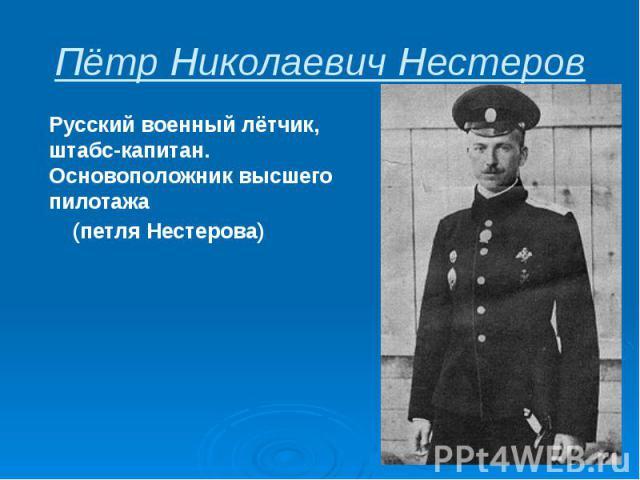 Пётр Николаевич Нестеров Русскийвоенный лётчик, штабс-капитан. Основоположник высшего пилотажа (петля Нестерова)