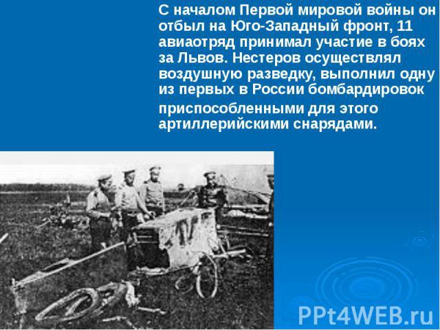 С началомПервой мировой войныон отбыл на Юго-Западный фронт, 11 авиаотряд принимал участие в боях заЛьвов. Нестеров осуществлял воздушную разведку, выполнил одну из первых в Россиибомбардировок приспособленными для этого арти…