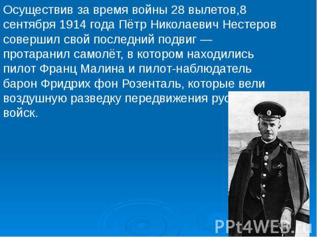 Осуществив за время войны 28 вылетов,8 сентября 1914 года Пётр Николаевич Нестеров совершил свой последний подвиг— протаранил самолёт, в котором находились пилот Франц Малина и пилот-наблюдатель барон Фридрих фон Розенталь, которые вели воздуш…