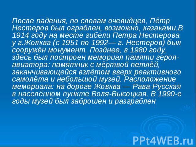После падения, по словам очевидцев, Пётр Нестеров был ограблен, возможно, казаками.В 1914 году на месте гибели Петра Нестерова у г.Жолква (с 1951 по 1992— г. Нестеров) был сооружён монумент. Позднее, в 1980 году, здесь был построен мемориал памяти г…