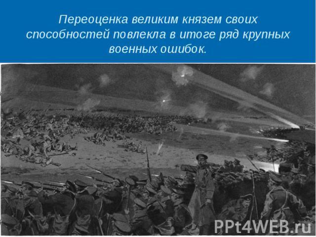 Переоценка великим князем своих способностей повлекла в итоге ряд крупных военных ошибок.
