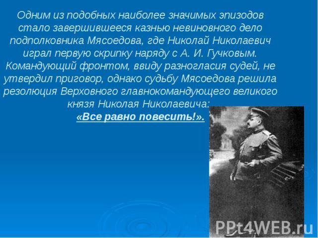 Одним из подобных наиболее значимых эпизодов стало завершившееся казнью невиновного дело подполковника Мясоедова, где Николай Николаевич играл первую скрипку наряду с А.И.Гучковым. Командующий фронтом, ввиду разногласия судей, не утверди…