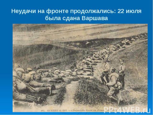 Неудачи на фронте продолжались: 22 июля была сдана Варшава