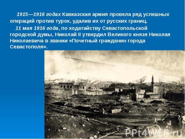 1915—1916 годах Кавказская армия провела ряд успешных операций против турок, удалив их от русских границ. 11 мая 1916 года, по ходатайству Севастопольской городской думы, Николай II утвердил Великого князя Николая Николаевича в звании «Почетный граж…