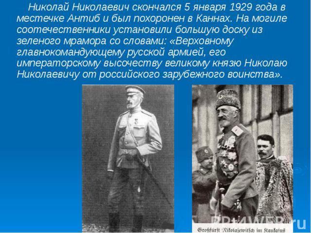 Николай Николаевич скончался 5 января 1929 года в местечке Антиб и был похоронен в Каннах. На могиле соотечественники установили большую доску из зеленого мрамора со словами: «Верховному главнокомандующему русской армией, его императорскому высочест…