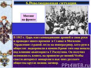 6.Революционная ситуация. В 1915 г. Царь взял командование армией в свои руки и