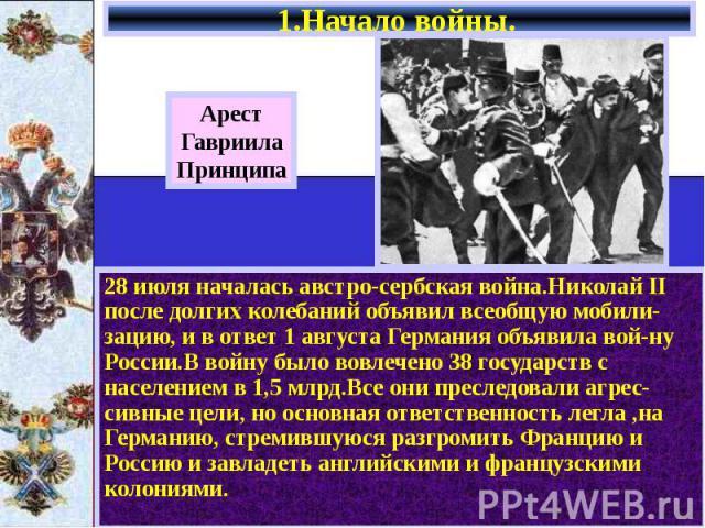 1.Начало войны. 28 июля началась австро-сербская война.Николай II после долгих колебаний объявил всеобщую мобили-зацию, и в ответ 1 августа Германия объявила вой-ну России.В войну было вовлечено 38 государств с населением в 1,5 млрд.Все они преследо…