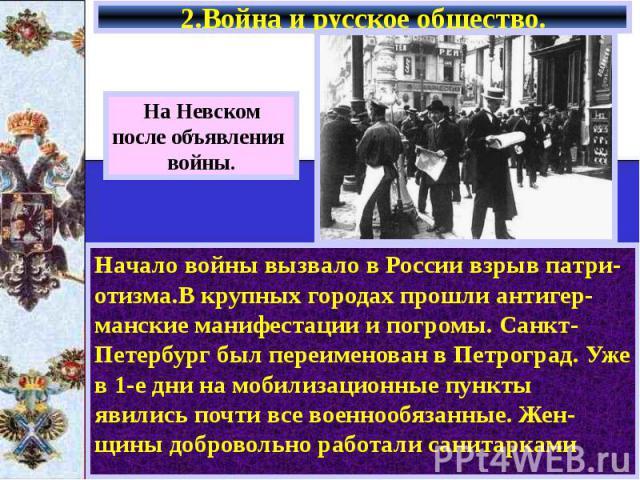 2.Война и русское общество. Начало войны вызвало в России взрыв патри-отизма.В крупных городах прошли антигер-манские манифестации и погромы. Санкт-Петербург был переименован в Петроград. Уже в 1-е дни на мобилизационные пункты явились почти все вое…