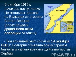 - 5 октября 1915 г. - 5 октября 1915 г. началось наступление Центральных держав