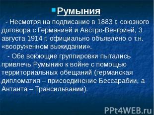 Румыния Румыния - Несмотря на подписание в 1883 г. союзного договора с Германией