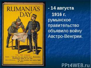 - 14 августа - 14 августа 1916 г. румынское правительство объявило войну Австро-