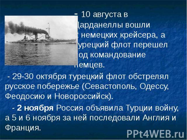 - 10 августа в - 10 августа в Дарданеллы вошли 2 немецких крейсера, а турецкий флот перешел под командование немцев. - 29-30 октября турецкий флот обстрелял русское побережье (Севастополь, Одессу, Феодосию и Новороссийск). - 2ноября Россия объ…