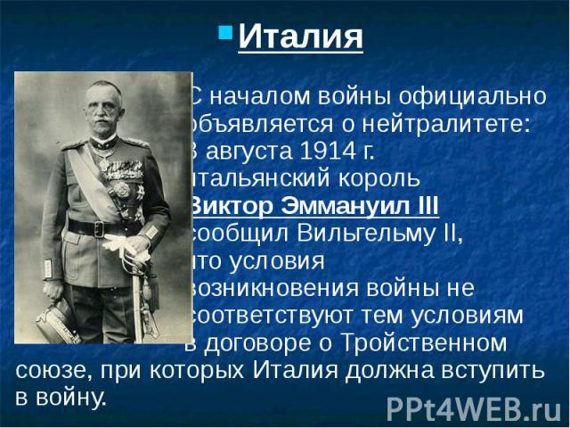 Италия Италия С началом войны официально объявляется о нейтралитете: 3 августа 1914 г. итальянский король Виктор Эммануил III сообщил Вильгельму II, что условия возникновения войны не соответствуют тем условиям в договоре о Тройственном союзе, при к…